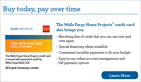 Buy today, pay over time with The Wells Fargo Home Projects credit card.